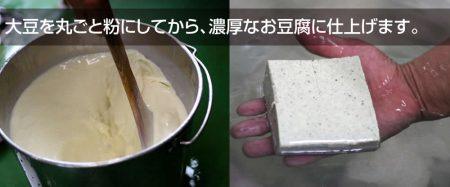 大豆を丸ごと粉にしてから、濃厚なお豆腐に仕上げます。
