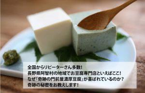 全国からリピーターさん多数! 長野県阿智村の地域でお豆腐専門店といえばここ! なぜ「奇跡の門前屋濃厚豆腐」が喜ばれているのか? 奇跡の秘密をお教えします!
